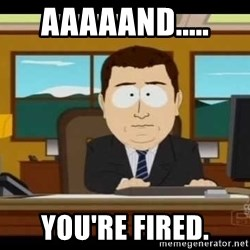 south park aand it's gone - aaaaand..... you're fired.