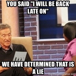 """Maury Lie Detector - you said """"i will be back late on"""" we have determined that is a lie"""