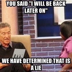 """Maury Lie Detector - you said """"i will be back later on"""" we have determined that is a lie"""