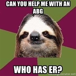 Just-Lazy-Sloth - Can you help me with an ABG Who has ER?