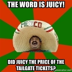 Successful Mexican - The word is JUICY! Did JUICY the price of the Tailgate tickets?
