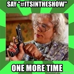 """Madea - Say """"#itsintheshow"""" one more time"""