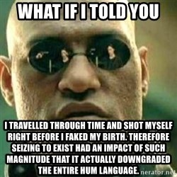 What If I Told You - What if i told you I Travelled through time and shot myself right before i faked my birth. Therefore Seizing to exist had an impact of such magnitude that it actually downgraded the entire hum language.