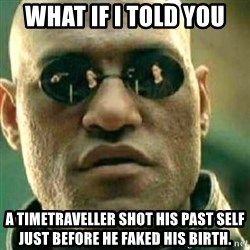 What If I Told You - what if i told you a timetraveller shot his past self just before he faked his birth.