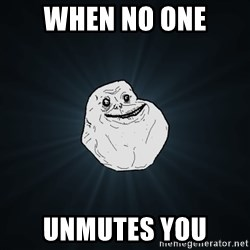 Forever Alone - When no one  unmutes you