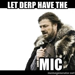 Winter is Coming - Let derp have the            Mic