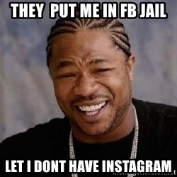 Yo Dawg - They  put me in fb jail Let I dont have instagram