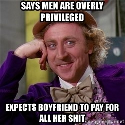 Willy Wonka - says men are overly privileged expects boyfriend to pay for all her shit