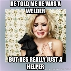 Crying Girl - He told me he was a welder  But hes really just a helper