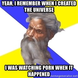 God - Yeah, I remember when I created the universe I was watching porn when it happened
