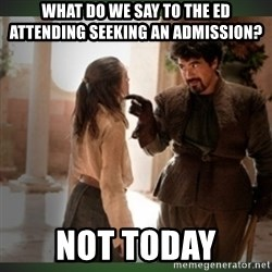 What do we say to the god of death ?  - What do we say to the ED Attending seeking an admission? NOT TODAY