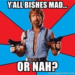 Chuck Norris  - Y'all bishes mad... Or nah?