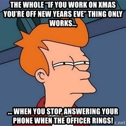 "Futurama Fry - The whole ""If you work on Xmas you're off New Years Eve"" thing only works... ... when you stop answering your phone when the officer rings!"