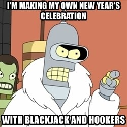 bender blackjack and hookers - I'm making my own New Year's celebration  With blackjack and hookers