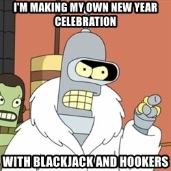 bender blackjack and hookers - I'm making my own New Year celebration With blackjack and hookers