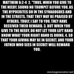 """Blank Black - Matthew 6:2-4  2. """"Thus, when you give to the needy, sound no trumpet before you, as the hypocrites do in the synagogues and in the streets, that they may be praised by others. Truly, I say to you, they have received their reward. 3. But when you give to the needy, do not let your left hand know what your right hand is doing, 4. so that your giving may be in secret. And your Father who sees in secret will reward you."""
