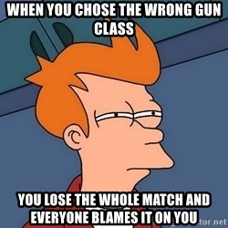 Futurama Fry - When you chose the wrong gun class You lose the whole match and everyone blames it on you