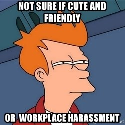 Futurama Fry - Not sure if cute and friendly Or  workplace harassment