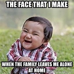 Evil Plan Baby - The face that I make When the family Leaves me alone at home