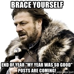 """Brace yourself - Brace yourself End of year """"My year was so good"""" posts are coming!"""