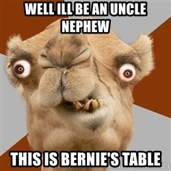 Crazy Camel lol - well ill be an uncle nephew this is bernie's table