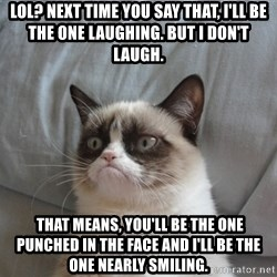 Grumpy cat good - Lol? Next time you say that, I'll be the one laughing. But I don't laugh.  That means, you'll be the one punched in the face and I'll be the one nearly smiling.