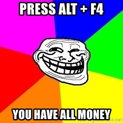 Trollface - Press alt + F4 You have all money