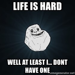 Forever Alone - life is hard Well at least i... dont have one