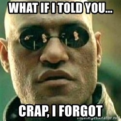 What If I Told You - What if I told you... Crap, I forgot