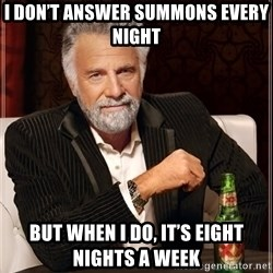 The Most Interesting Man In The World - I don't answer summons every night But when I do, it's eight nights a week