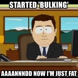 south park aand it's gone - Started 'bulking' Aaaannndd now I'm just fat