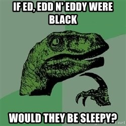 Philosoraptor - If Ed, Edd n' Eddy were black would they be sleepy?