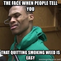 Russell Westbrook - The face when people tell you  That quitting smoking weed is easy