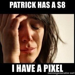 First World Problems - Patrick has a S8 I have a Pixel
