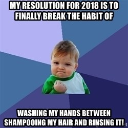 Success Kid - My resolution for 2018 is to FINALLY break the habit of  WASHING MY HANDS between shampooing my hair and RINSING IT!