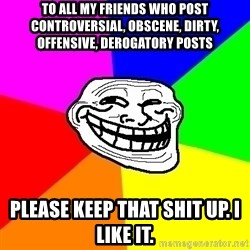 Trollface - To all my friends who post controversial, obscene, dirty, offensive, derogatory posts please keep that shit up. I like it.