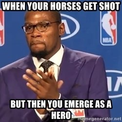 KD you the real mvp f - When your horses get shot but then you emerge as a hero