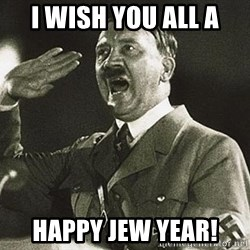 Adolf Hitler - I wish you all a happy jew year!