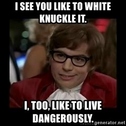 Dangerously Austin Powers - I see you like to white knuckle it. I, too, like to live dangerously.