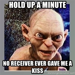 Smeagol - Hold up a minute No receiver ever gave me a kiss