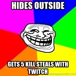 Trollface - Hides outside  Gets 5 kill steals with twitch