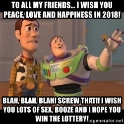 Buzz lightyear meme fixd - To all my friends... I wish you peace, love and happiness in 2018!  Blah, blah, blah! SCREW THAT!! I wish you lots of sex, booze and I hope you win the lottery!