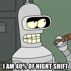 Typical Bender - I am 40% of night shift