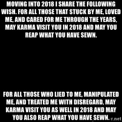 Blank Black - Moving into 2018 I share the following wish. For all those that stuck by me, loved me, and cared for me through the years, may Karma visit you in 2018 and may you reap what you have sewn. For all those who lied to me, manipulated me, and treated me with disregard, may Karma visit you as well in 2018 and may you also reap what you have sewn.
