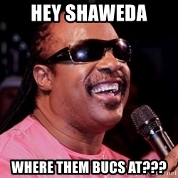 stevie wonder - Hey Shaweda  Where them Bucs at???