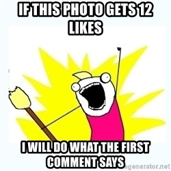 All the things - If this photo gets 12 likes I will do what the first comment says