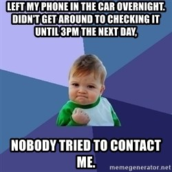 Success Kid - Left my phone in the car overnight. Didn't get around to checking it until 3pm the next day, Nobody tried to contact me.