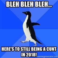 Socially Awkward Penguin - Bleh bleh bleh...  Here's to still being a cunt in 2018!