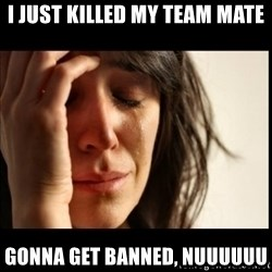 First World Problems - I just killed my team mate Gonna get banned, NUUUUUU