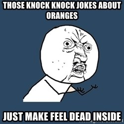 Y U No - those knock knock jokes about oranges just make feel dead inside